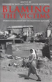 Blaming the Victims : Spurious Scholarship and the Palestinian Question - Said, Edward W.