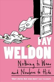 Nothing to Wear and Nowhere to Hide : Collection of Short Stories - Weldon, Fay
