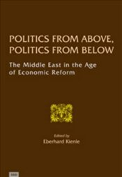 Politics from Above , Politics from Below : Middle East in the Age of Economic Reform - Kienle, Eberhard