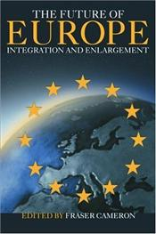 Future of Europe : Integration and Enlargement - Cameron, Fraser