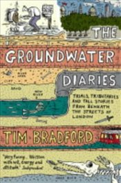 Groundwater Diaries : Trials, Tributaries and Tall Stories from Beneath the Streets of London - Bradford, Tim