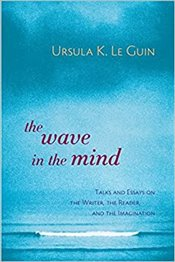 Wave in the Mind : Talks and Essays on the Writer, the Reader, and the Imagination - Le Guin, Ursula K.