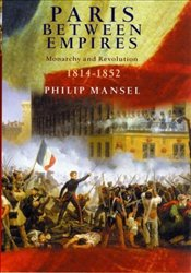 Paris Between Empires : Monarchy and Revolution 1814-1852 - Mansel, Philip
