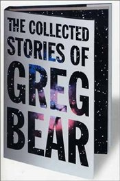 Collected Stories of Greg Bear - Bear, Greg