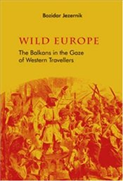 Wild Europe : Balkans in the Gaze of Western Travellers - Jezernik, Bozidar