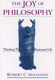 Joy of Philosophy : Thinking Thin Versus the Passionate Life - Solomon, Robert C.
