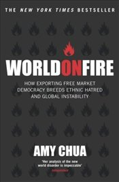 World on Fire : How Exporting Free Market Democracy Breeds Ethnic Hatred - Chua, Amy