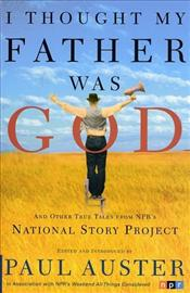 I Thought My Father Was God : And Other True Tales from NPRs National Story Project - Auster, Paul