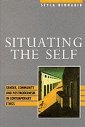 Situating the Self : Gender, Community and Postmodernism in Contemporary Ethics - Benhabib, Sheila