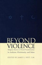 Beyond Violence : Religious Sources for Social Transformation in Judaism, Christianity - Heft, James L.