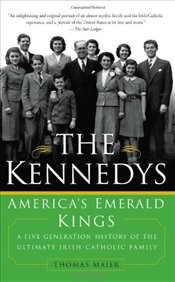 Kennedys : Americas Emerald Kings: A Five-Generation History of the Ultimate Irish-Catholic Family - Maier, Thomas