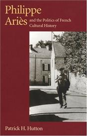 Philippe Aries and the Politics of French Cultural History - Hutton, Patrick H.