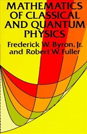 Mathematics of Classical and Quantum Physics - Byron, Frederick W.