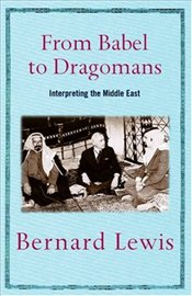 From Babel to Dragomans : Interpreting the Middle East - Lewis, Bernard