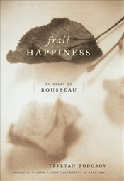 Frail Happiness : An Essay on Rousseau - Todorov, Tzvetan