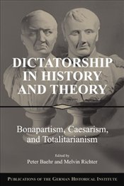 Dictatorship in History and Theory : Bonapartism Caesarism and Totalitarianism - Baehr, Peter