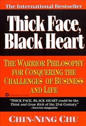 Thick Face, Black Heart : Warrior Philosophy for Conquering the Challenges of Business and Life - Chu, Chin Ning