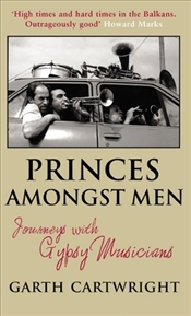 Princes Amongst Men : Journeys with Gypsy Musicians - Cartwright, Garth