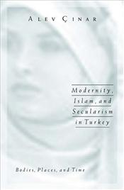 Modernity, Islam, and Secularism in Turkey : Bodies, Places, and Time - Çınar, Alev