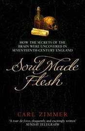 Soul Made Flesh : How the Secrets of the Brain Were Uncovered in Seventeenth Century - Zimmer, Carl