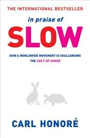 In Praise of Slow : How a Worldwide Movement Is Challenging the Cult of Speed - Honore, Carl