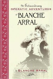 Extraordinary Operatic Adventures of Blanche Arral  - Arral, Blanche