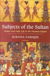 Subjects of the Sultan : Culture and Daily Life in the Ottoman Empire - Faroqhi, Suraiya