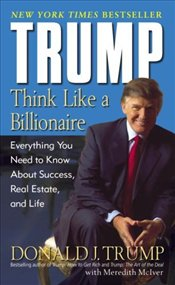 Trump : Think Like a Billionaire : Everything You Need to Know about Success, Real Estate, and Life  - Trump, Donald J.