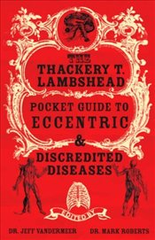 Thackery T. Lambshead Pocket Guide to Eccentric and Discredited Diseases - Vandermeer, Jeff