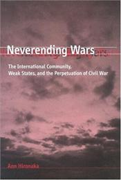 Neverending Wars : International Community, Weak States, and the Perpetuation of Civil - Hironaka, Ann