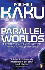 Parallel Worlds : Science of Alternative Universes and Our Future in the Cosmos - Kaku, Michio