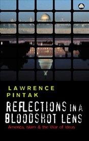 Reflections in a Bloodshot Lens : America, Islam and the War of Ideas - Pintak, Lawrence
