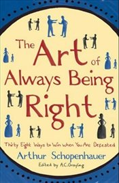 Art of Always Being Right : Thirty Eight Ways to Win When You Are Defeated - Schopenhauer, Arthur