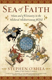 Sea of Faith : Islam and Christianity in the Medieval Mediterranean World - OShea, Stephen