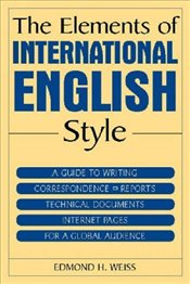 Elements Of International English Style : Guide To Writing Correspondence, Reports, Technical Docu - Weiss, Edmond H.