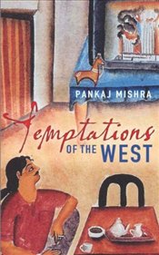Temptations of the West : How to Be Modern in India, Pakistan and Beyond - Mishra, Pankaj