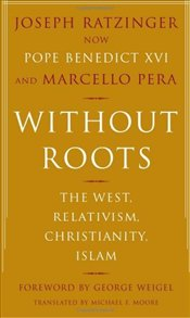 Without Roots : West, Relativism, Christianity and Islam - Ratzinger, Joseph