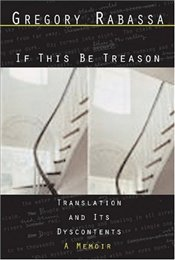 If This Be Treason : Translation and its Dyscontents : A Memoir  - Rabassa, Gregory