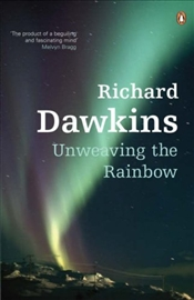 Unweaving the Rainbow : Science, Delusion and the Appetite for Wonder - Dawkins, Richard
