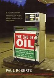 End of Oil : Decline of the Petroleum Economy and the Rise of a New Energy Order - Roberts, Paul