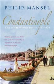 Constantinople : City of the Worlds Desire, 1453-1924 - Mansel, Philip