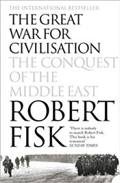 Great War for Civilisation : Conquest of the Middle East - Fisk, Robert