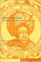Three Turk Plays from Early Modern England : Selimus, Christian Named Turk, The Renegado - Vitkus, Daniel J.