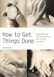 How to Get Things Done : Organize Your Life and Achieve the Results You Want - Jackman, Ann