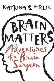 Brain Matters : Adventures of Brain Surgery - Firlik, Katrina S.