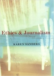 Ethics and Journalism - Sanders, Karen