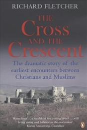 Cross and the Crescent : Dramatic Story of the Earliest Encounters Between Christians and Mu - Fletcher, Richard