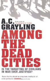 Among the Dead Cities : Is the Targeting of Civilians in War Ever Justified? - Grayling, A. C.