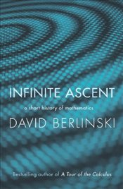 Infinite Ascent : Short History of Mathematics - Berlinski, David