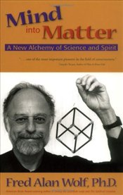 Mind into Matter : New Alchemy of Science and Spirit - Wolf, Fred Alan